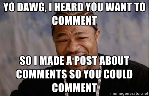 Yo Dawg, I heard you want to comment, so I made a post about comments so you could comment
